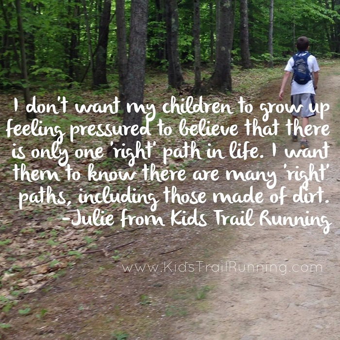 I don't want my children to grow up feeling pressured to believe that there is only one 'right' path in life. I want them to know there are many 'right' paths, including those made of dirt. -Julie from KidsTrailRunning.com