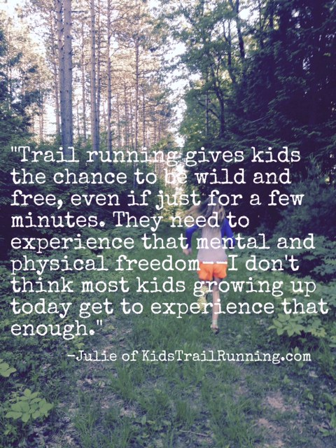 Trail Running gives kids the chance to be wild and free, even if just for a few minutes. They need to experience that mental and physical freedom--I don't think most kids growing up today get to experience that enough. -Julie of KidsTrailRunning.com
