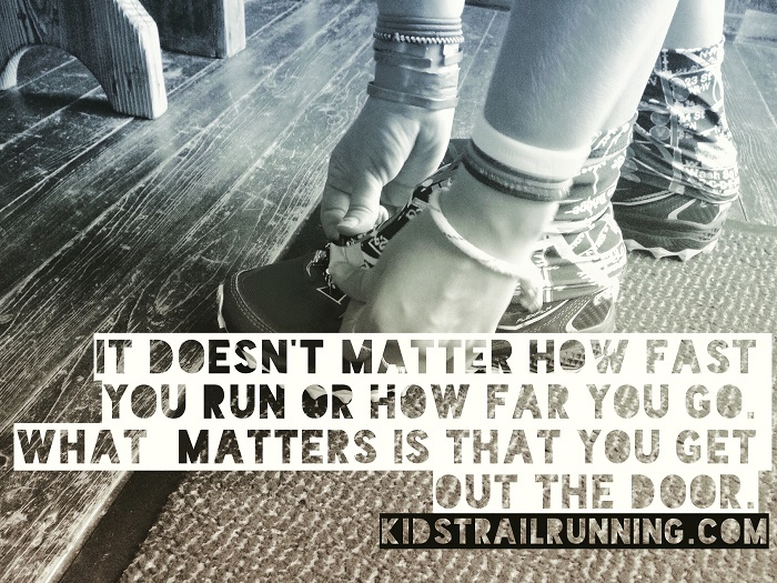 It doesn't matter how fast you run or how far you go. What matters is that you got out the door. -KidsTrailRunning.com